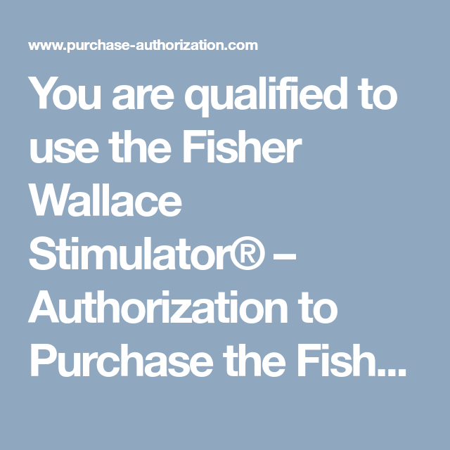 You are qualified to use the Fisher Wallace Stimulator ...