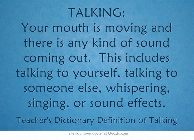 TALKING:  Your mouth is moving and there is any kind of sound coming out. This includes talking to yourself, talking to someone else, whispering, singing, or sound effects.