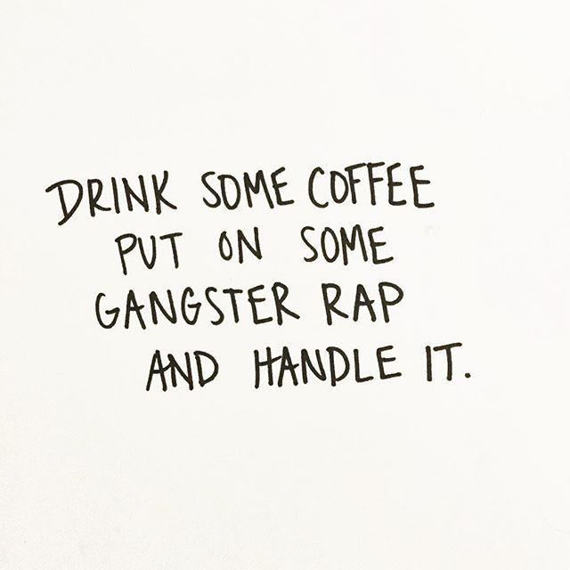 drink some coffee put on some gangster rap and handle it rap