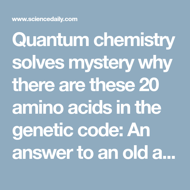 The Genetic Makeup Of An Organism Stunning Quantum Chemistry Solves Mystery Why There Are These 20 Amino Acids
