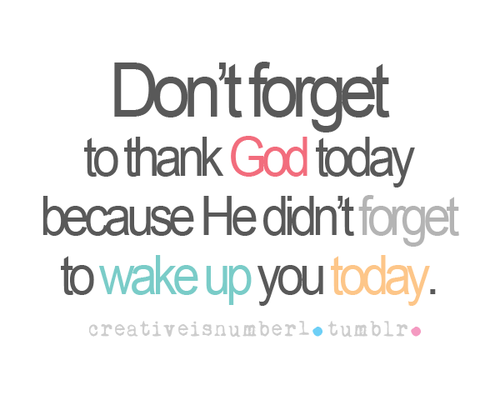 Don T Forget To Thank God Today Because He Didn T Forget To Wake Up You Today Quotes Funny Quotes Life Quotes