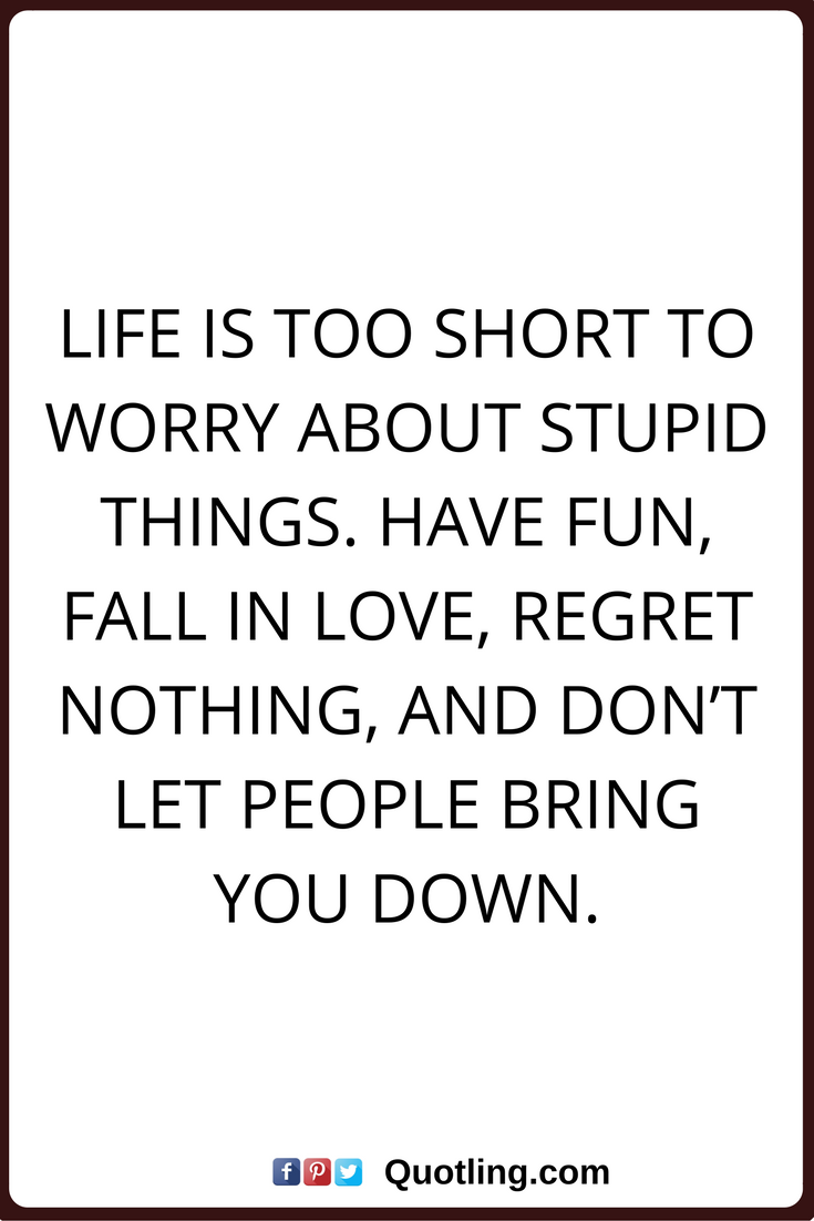 Regret Nothing Quotes Life Is Too Short To Worry About Stupid Things Have Fun Fall In Love Regret Nothing And Don T Let People Life Quotes Quotes Me Quotes