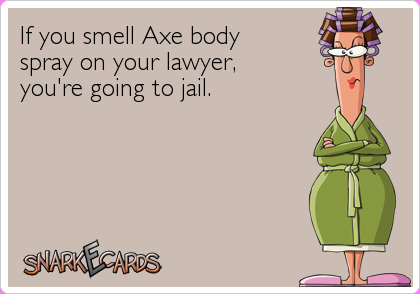 If you smell Axe body spray on your lawyer, you're going to jail