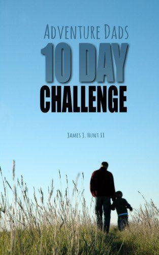 The Adventure Dads 10 Day Challenge by James J. Hunt II, http://www.amazon.com/dp/B00HFNNKVG/ref=cm_sw_r_pi_dp_yqhVsb1DVRZ33