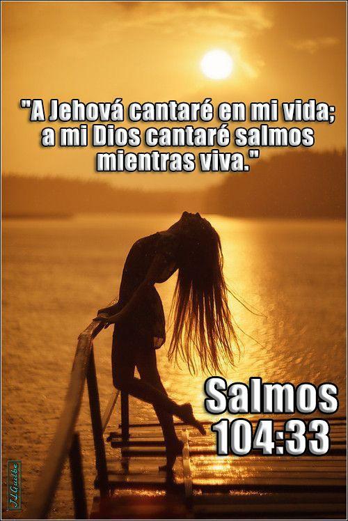"- Salmos 104:33 - ""A Jehová cantaré en mi vida; a mi Dios cantaré salmos mientras viva."""