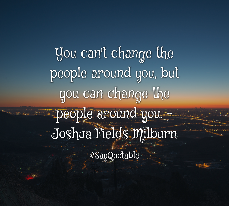 Quotes About You Can T Change The People Around You But You Can Change The People Around You Joshua Fields Milburn Good Life Quotes Best Quotes Life Quotes