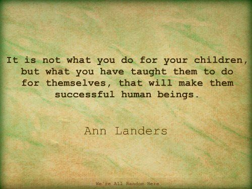 It is not what you do for your children,  but what you have taught them to do   for themselves, that will make them   successful human beings.  Ann Landers