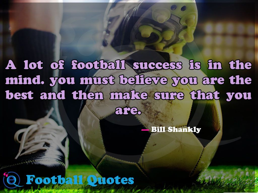 A Lot Of Football Success Is In The Mind You Must Believe You Are