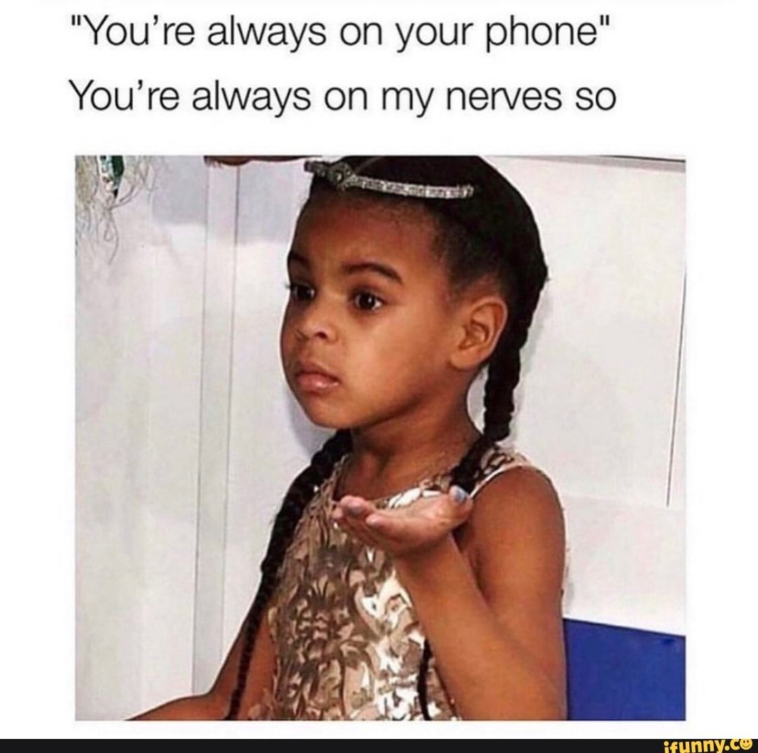 You Re Always On Your Phone You Re Always On My Nerves So Ifunny Pretty Meme I Love You Quotes For Him Best Memes
