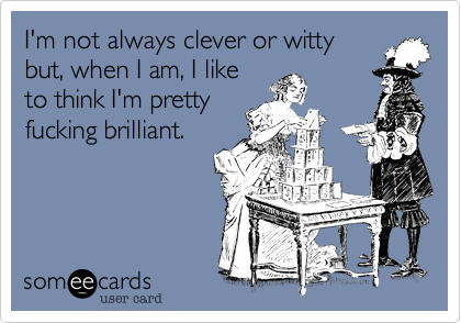 I'm not always clever or witty but, when I am, I like to think I'm pretty fucking brilliant.