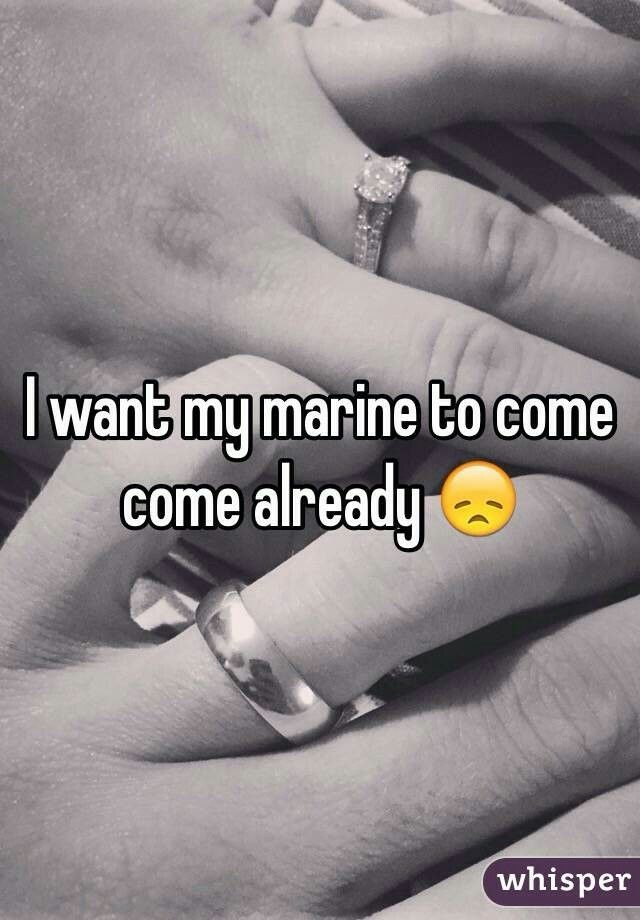 I want my Marine to come come already 😞