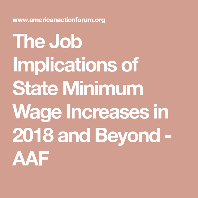 The Job Implications Of State Minimum Wage Increases In 2018 And Beyond Aaf Minimum Wage Wage Job