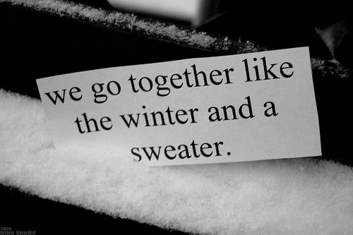 """""""We go together like the winter and a sweater.""""  <3"""