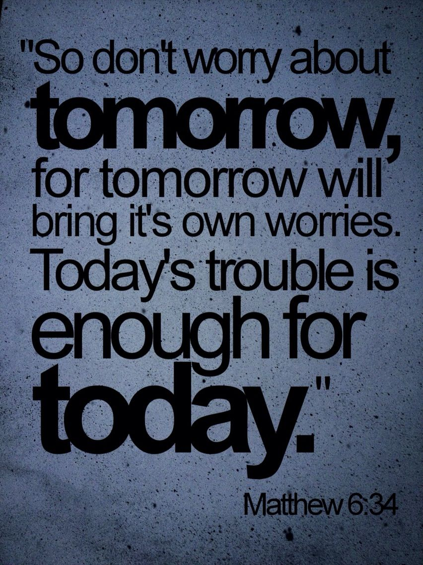 Don T Worry About Tomorrow Bible Quote: Matthew 6:34 (NLT) > So Don't Worry About Tomorrow, For