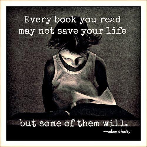 """""""Every book you read may not save your life but some of them will."""" Adam Stanley"""