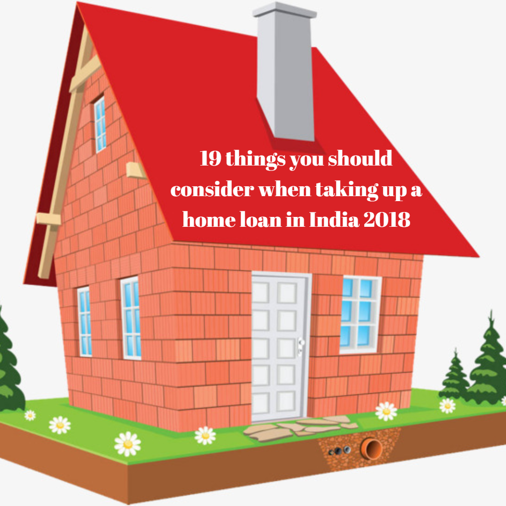 19 Things You Should Consider When Taking Up A Home Loan In India 2018 Home Loans Loan Mortgage Help