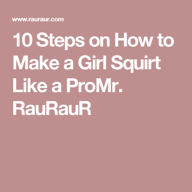 Steps On How To Make A Girl Squirt Like A Promr Rauraur