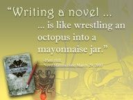 Writing a novel is like wrestling an Octopus into a mayonnaise jar.  This is my favorite writing quote.