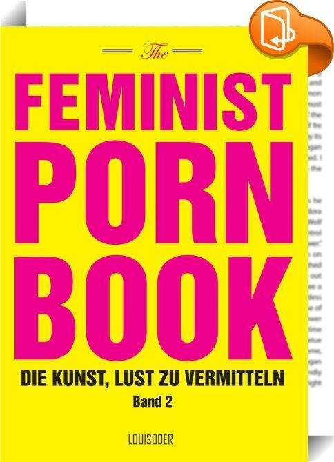 """The Feminist Porn Book, Band 2    ::  """"Feminist Porn Book – die Kunst, Lust zu vermitteln"""" versammelt Produzentinnen, Darstellerinnen, Sex-Aktivistinnen und Kritikerinnen, die sich als Autorinnen zum Thema äußern. Wie zum Beispiel Candida Royalle, ehemalige Pornodarstellerin und Gründerin der Produktionsfirma """"Femme Productions"""", die sich als internationale Expertin und Ratgeberin in Sachen Sex und Beziehung für einen sexpositiven Umgang mit Gleichberechtigung einsetzt. Die Autorinnen ..."""