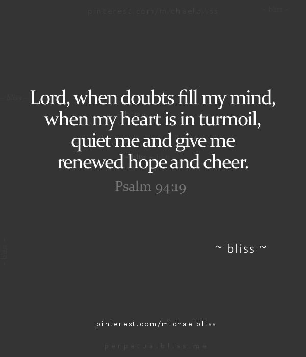 when doubts fill my mind, when my heart is in turmoil, quiet me and give me renewed hope and cheer.