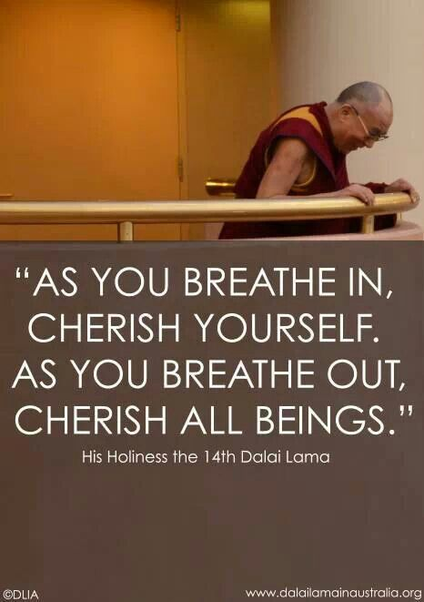 As you breathe in, cherish yourself. As you breathe out, cherish all beings. H.H. Dalai Lama
