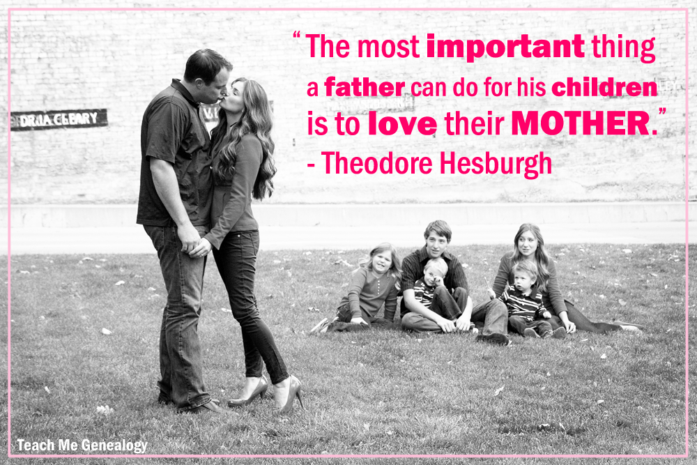 Theodore Hesburgh Quote on Father's Loving The Mother of Their Children ~ Teach Me Genealogy