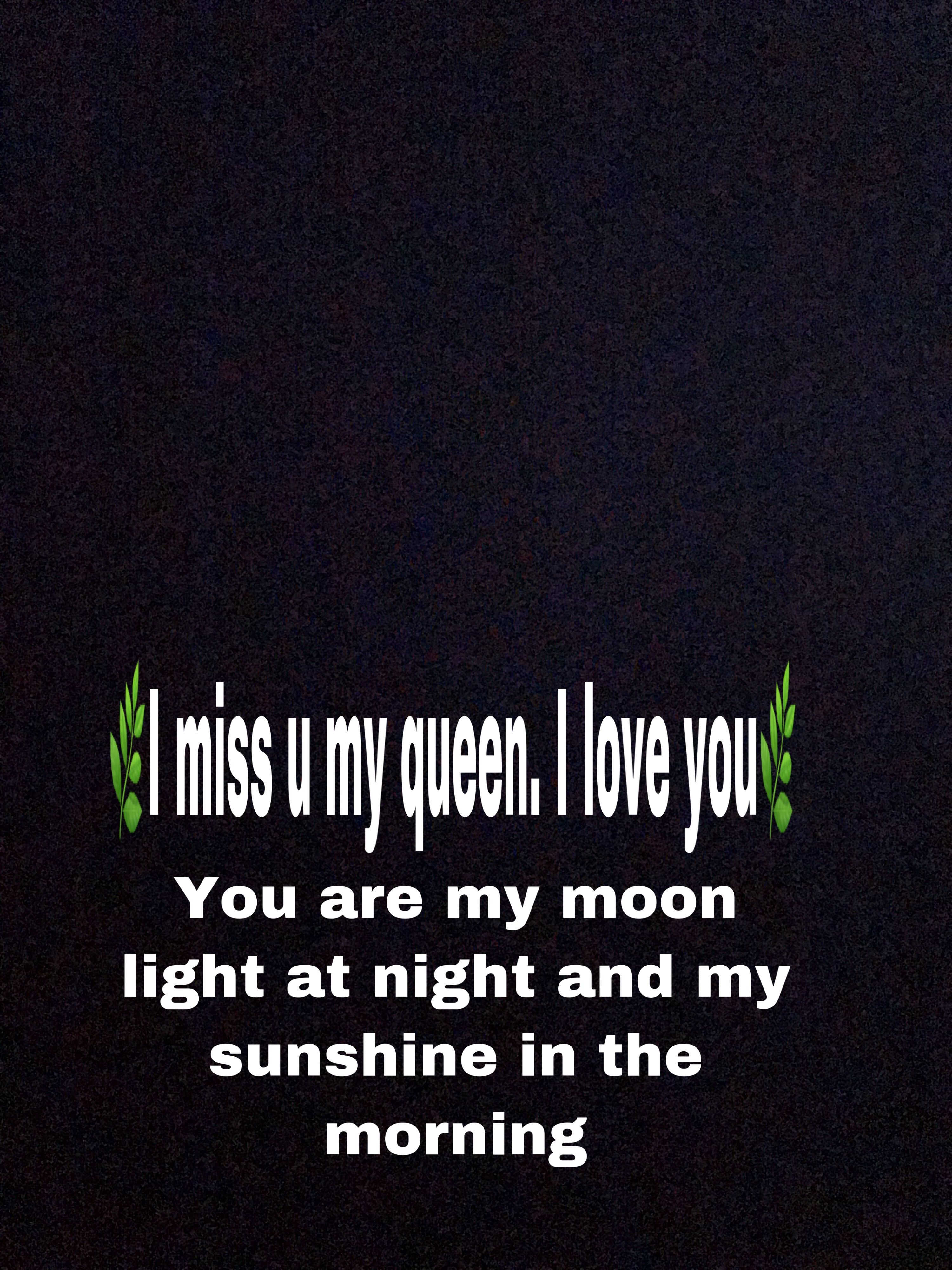I love u queen  Miss u my love, My love, My sunshine