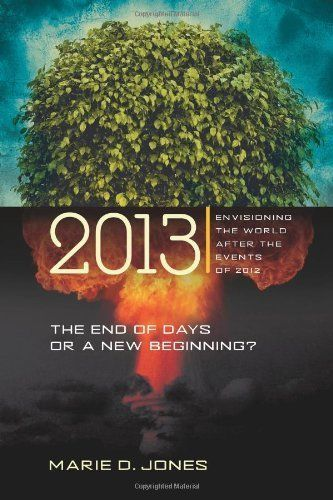 2013: The End of Days or a New Beginning: Envisioning the World After the Events of 2012 by Marie D. Jones. $9.99. Publisher: New Page Books (July 1, 2008). 287 pages. Author: Marie D. Jones