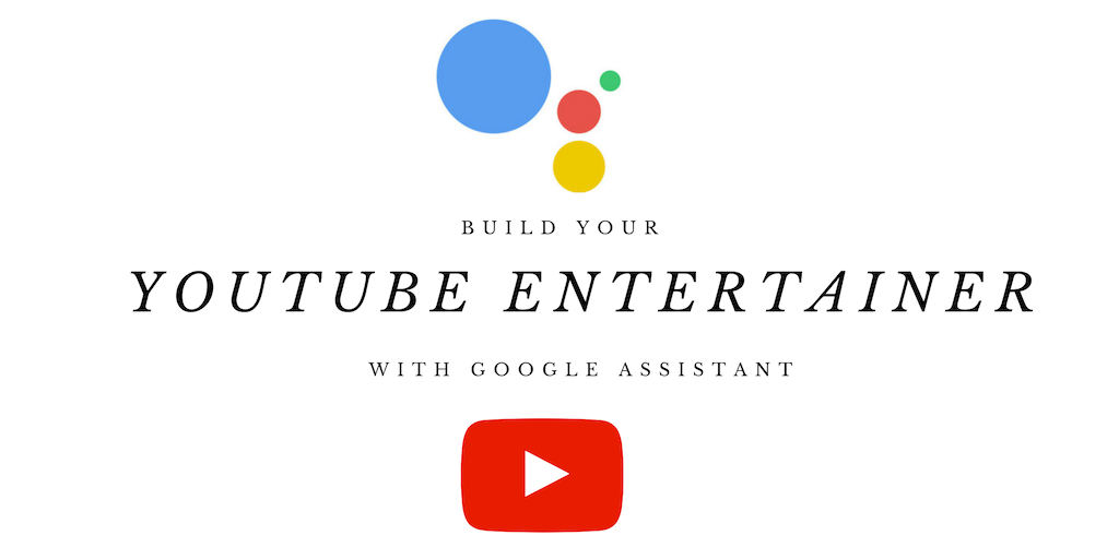 Build a Youtube Entertainment App With Google Assistant