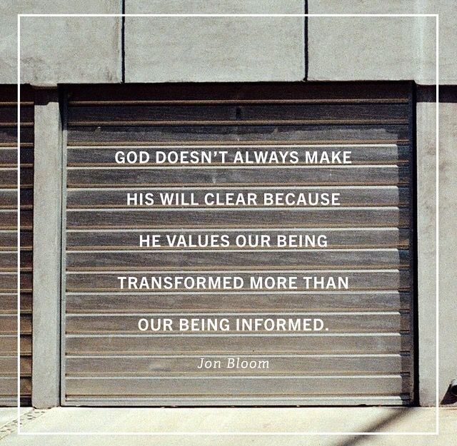 God doesn't always make His will clear because He values our being transformed (by trust) more than our being informed. - Jon Bloom (add-on, mine)