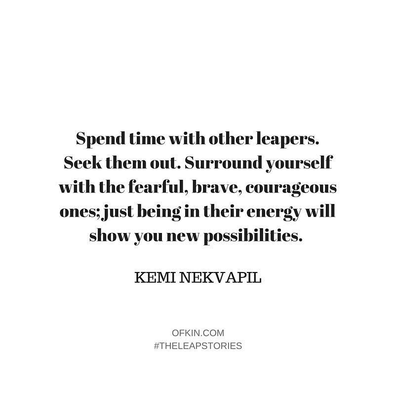 Who makes you feel courageous in your life? Tag them below and show the love!  #theleapstories @keminekvapil