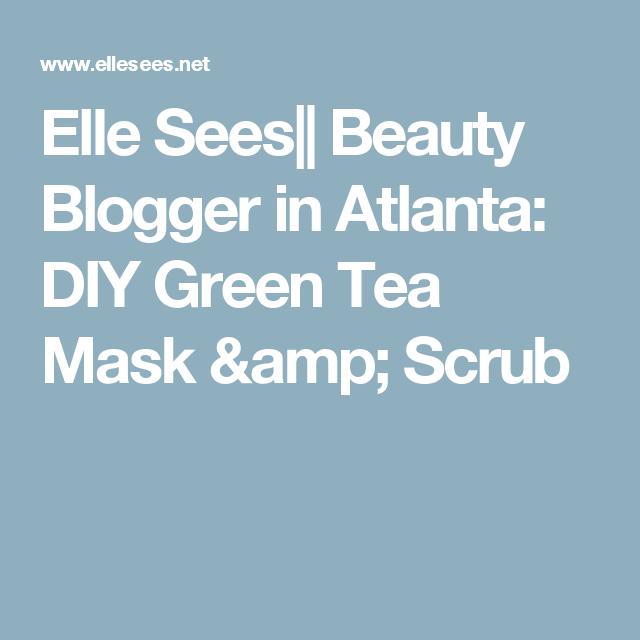 Elle Sees|| Beauty Blogger in Atlanta: DIY Green Tea Mask & Scrub
