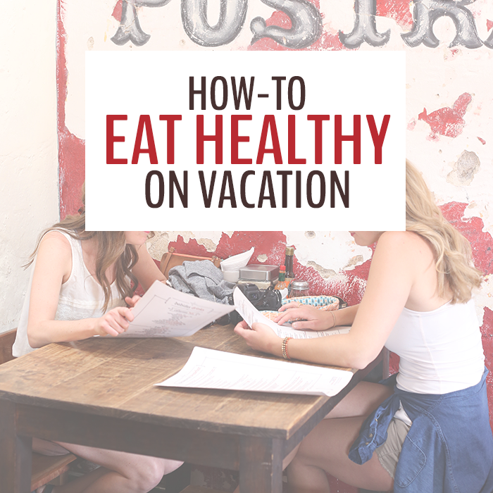 Tips And Tricks To Encourage Better Nutrition: Tips And Tricks On How To Eat Healthy On Vacation And