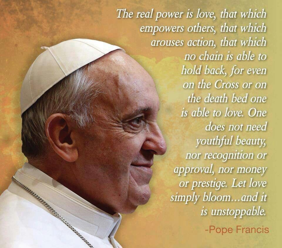 The real power is love, that which empowers others… - Pope Francis