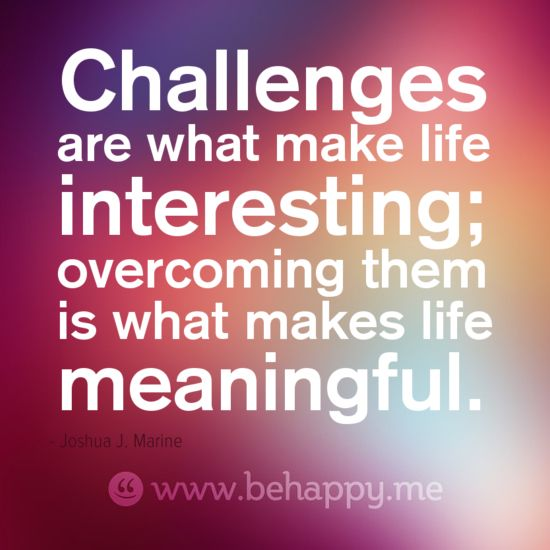 Life Challenges Quotes: Challenges Are What Make Life Interesting; Overcoming Them