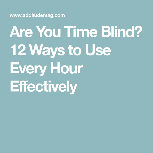 Are You Time Blind 12 Ways To Use Every Hour Effectively