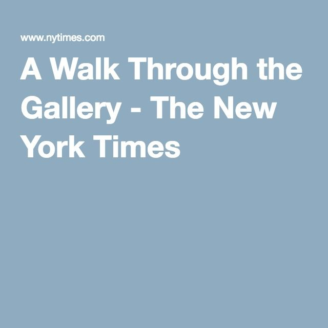 A Walk Through the Gallery - The New York Times