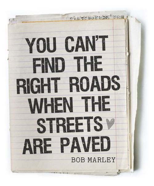 """You can't find the right roads when the streets are paved."" -Bob Marley"