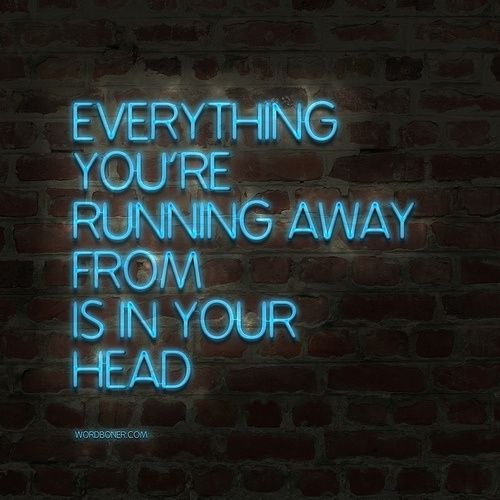 Everything youre running away from is in your head.