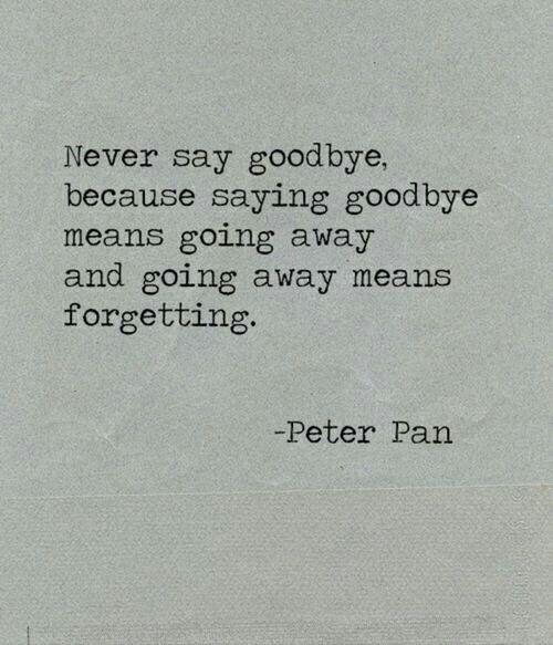 Never say goodbye, because saying goodbye means going away and going away means forgetting.