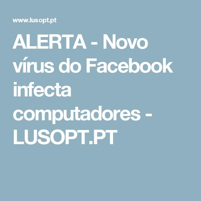 ALERTA - Novo vírus do Facebook infecta computadores - LUSOPT.PT