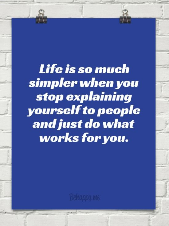 Life Is So Much Simpler When You Stop Explaining Yourself To People And Just Do What Works For Y Meaningful Quotes Strong Quotes Inspirational Quotes