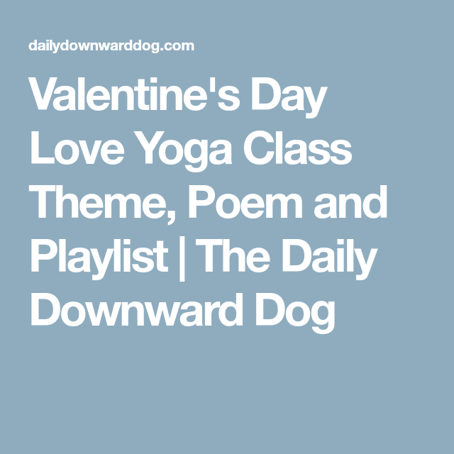 Valentine S Day Love Yoga Class Theme Poem And Playlist The Daily Downward Dog Yoga Class Themes Valentines Day Poems Class Theme