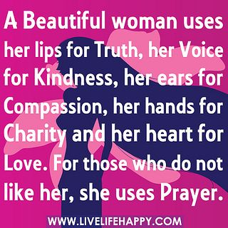 A Beautiful Woman Uses Her Lips For Truth Her Voice For Kindness Her Ears For Compassion Her Hands Beautiful Women Quotes Woman Quotes Inspirational Quotes