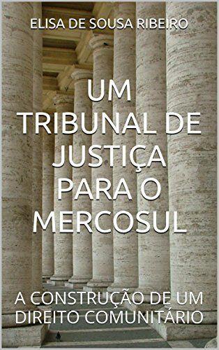 UM TRIBUNAL DE JUSTIÇA PARA O MERCOSUL: A CONSTRUÇÃO DE UM DIREITO COMUNITÁRIO por ELISA DE SOUSA RIBEIRO, http://www.amazon.com.br/dp/B00WCEFQCO/ref=cm_sw_r_pi_dp_9qHtwb15YEBBT
