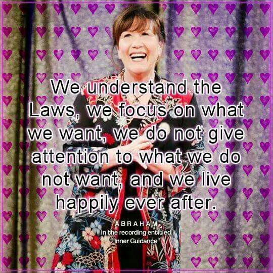 We understand the Laws, we focus on what we want, we do not give attention to what we do not want and we LIVE HAPPILY EVER AFTER. #Abraham-Hicks.