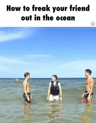 How to freak your friend out in the ocean o - )