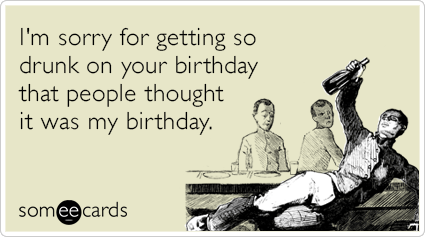 Im sorry for getting so drunk on your birthday that people thought free birthday ecard im sorry for getting so drunk on your birthday that people thought it was my birthday bookmarktalkfo Choice Image