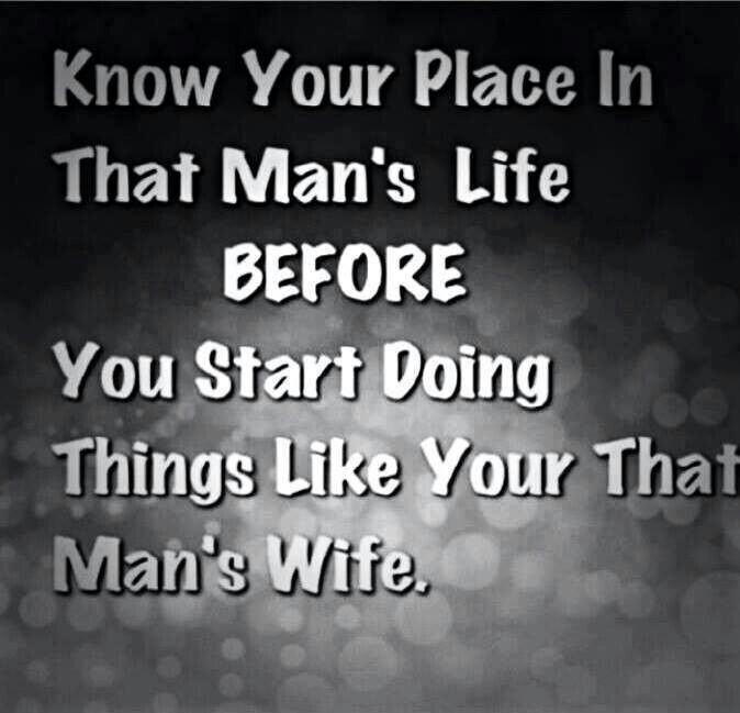 Know your place in that man's life BEFORE you start doing things like your that man's wife.