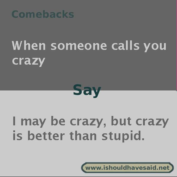 Clever comebacks if someone calls you crazy | I should have said